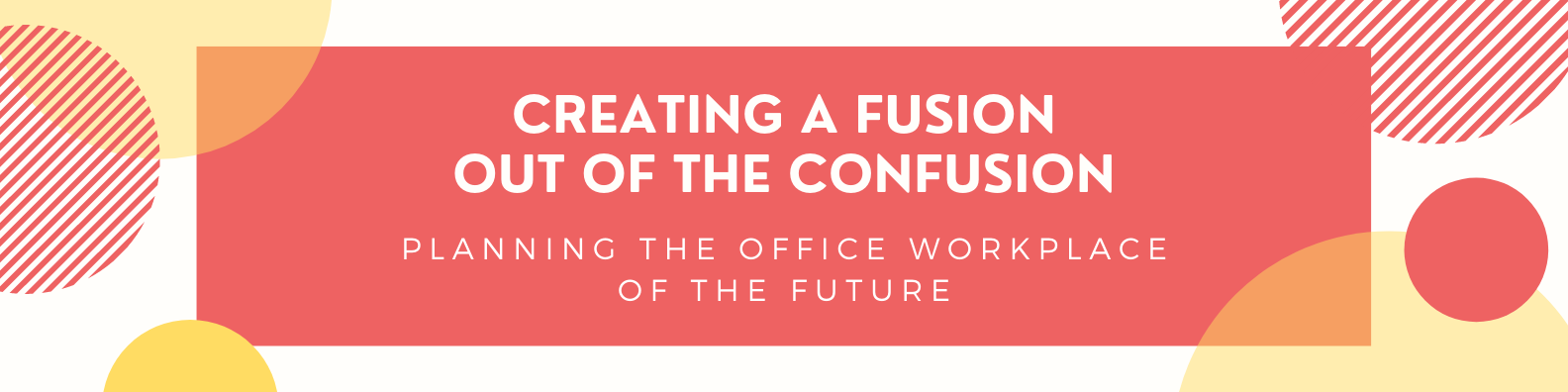 Creating a Fusion out of the Confusion: Planning the Office Workplace of the Future